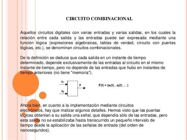 CIRCUITO COMBINACIONAL Aquellos circuitos digitales con varias entradas y varias salidas, en los cuales la relación entre ...