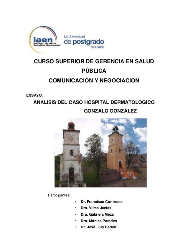 CURSO SUPERIOR DE GERENCIA EN SALUD PÚBLICA COMUNICACIÓN Y NEGOCIACION ENSAYO:  ANALISIS DEL CASO HOSPITAL DERMATOLOGICO G...