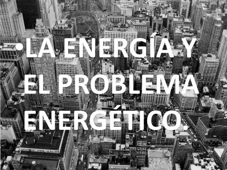 LA ENERGÍA Y EL PROBLEMA ENERGÉTICO.<br />
