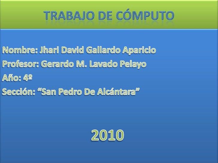 Trabajo de Cómputo<br />Nombre: Jhari David Gallardo Aparicio<br />Profesor: Gerardo M. Lavado Pelayo<br />Año: 4º<br />Se...