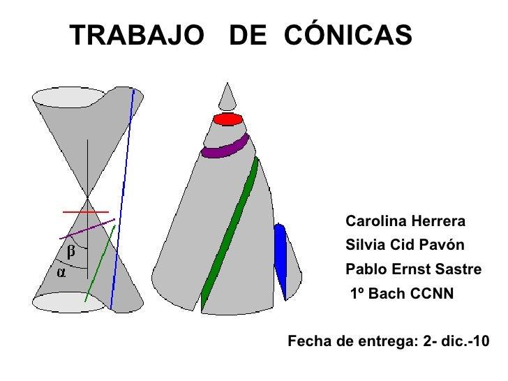 TRABAJO  DE  CÓNICAS Carolina Herrera Silvia Cid Pavón Pablo Ernst Sastre 1º Bach CCNN Fecha de entrega: 2- dic.-10