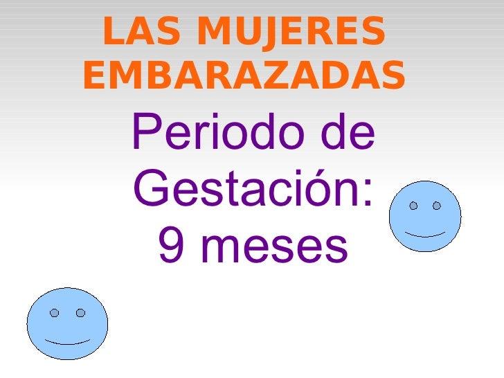 LAS MUJERES EMBARAZADAS Periodo de Gestación: 9 meses