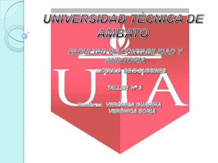 UNIVERSIDAD TÈCNICA DE AMBATO<br />FACULTAD DE CONTABILIDAD Y AUDITORIA<br />MODULO  DE E-BUSSINES<br />TALLER  Nº 3<br />...