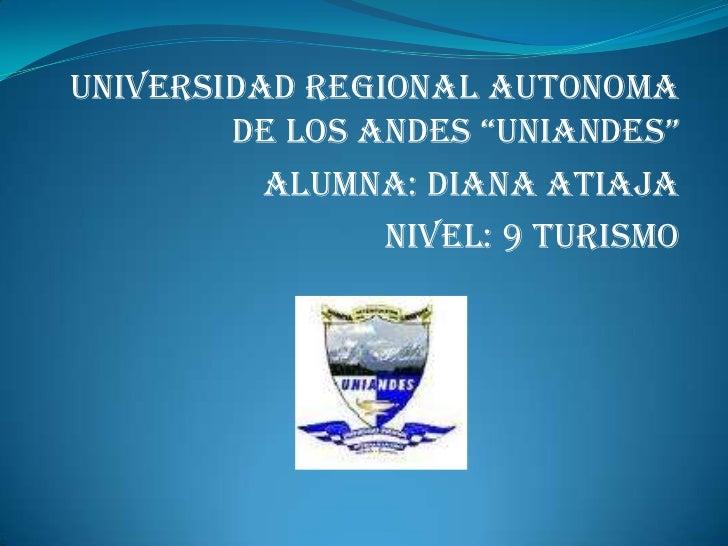 """UNIVERSIDAD REGIONAL AUTONOMA DE LOS ANDES """"UNIANDES""""<br />ALUMNA: DIANA ATIAJA<br />NIVEL: 9 TURISMO <br />"""