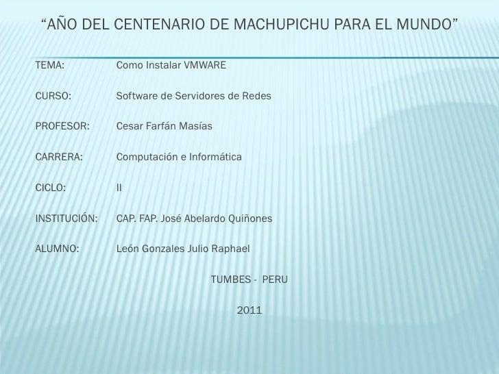 "<ul><li>"" AÑO DEL CENTENARIO DE MACHUPICHU PARA EL MUNDO"" </li></ul><ul><li>TEMA: Como Instalar VMWARE </li></ul><ul><li>C..."