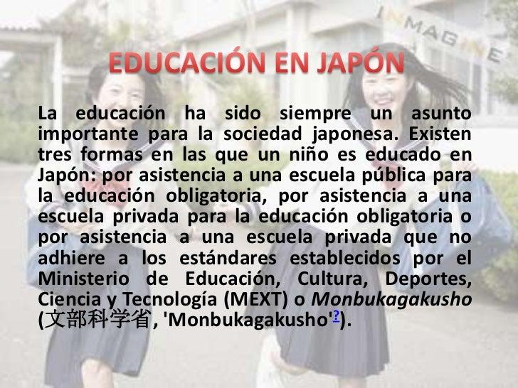 La educación ha sido siempre un asuntoimportante para la sociedad japonesa. Existentres formas en las que un niño es educa...
