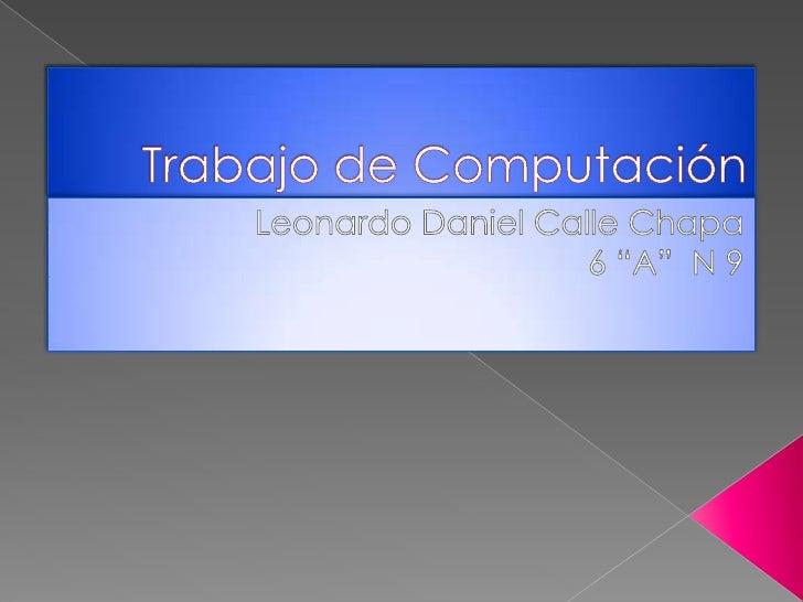 """Trabajo de Computación<br />Leonardo Daniel Calle Chapa<br />6 """"A""""  N 9<br />"""