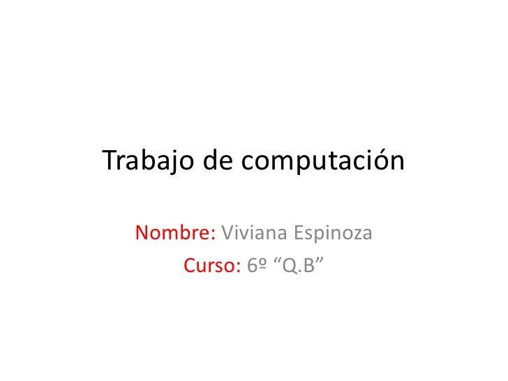 """Trabajo de computación  Nombre: Viviana Espinoza     Curso: 6º """"Q.B"""""""