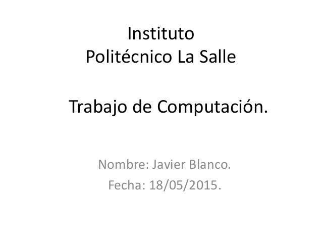 Trabajo de Computación. Nombre: Javier Blanco. Fecha: 18/05/2015. Instituto Politécnico La Salle