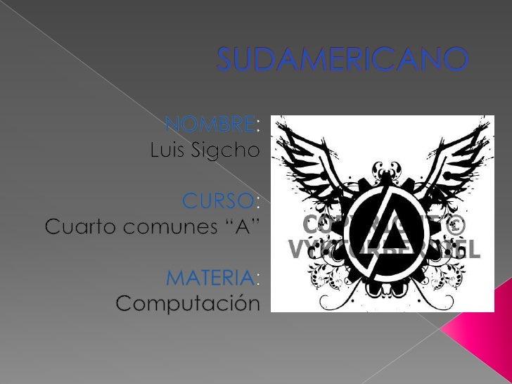 """SUDAMERICANO<br />NOMBRE:<br />Luis Sigcho<br />CURSO:<br />Cuarto comunes """"A""""<br />MATERIA:<br />Computación<br />"""