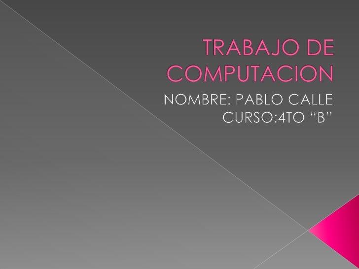 """TRABAJO DE COMPUTACION<br />NOMBRE: PABLO CALLE<br />CURSO:4TO """"B""""<br />"""