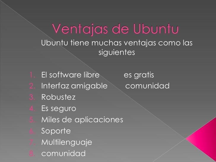 Ubuntu tiene muchas ventajas como las                 siguientes1. El software libre       es gratis2. Interfaz amigable  ...