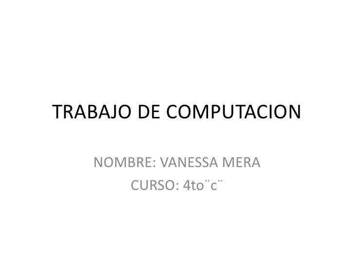 TRABAJO DE COMPUTACION   NOMBRE: VANESSA MERA      CURSO: 4to¨c¨
