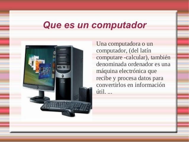 Que es un computador          Una computadora o un          computador, (del latín          computare -calcular), también ...