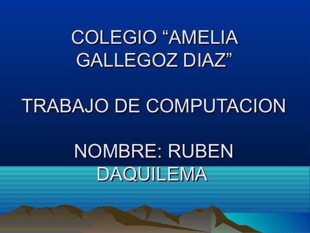 """COLEGIO """"AMELIA GALLEGOZ DIAZ"""" TRABAJO DE COMPUTACION NOMBRE: RUBEN DAQUILEMA"""