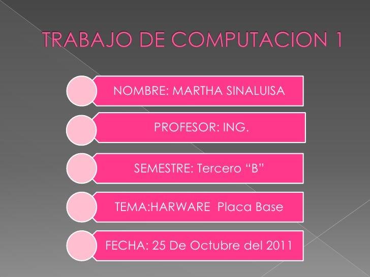 """NOMBRE: MARTHA SINALUISA       PROFESOR: ING.    SEMESTRE: Tercero """"B"""" TEMA:HARWARE Placa BaseFECHA: 25 De Octubre del 2011"""