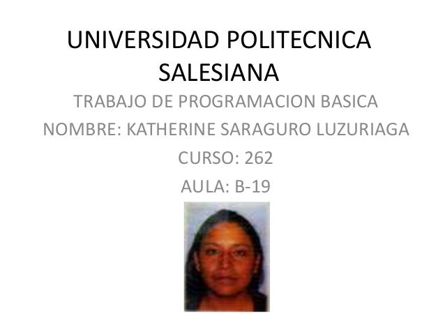 UNIVERSIDAD POLITECNICA SALESIANA TRABAJO DE PROGRAMACION BASICA NOMBRE: KATHERINE SARAGURO LUZURIAGA CURSO: 262 AULA: B-19