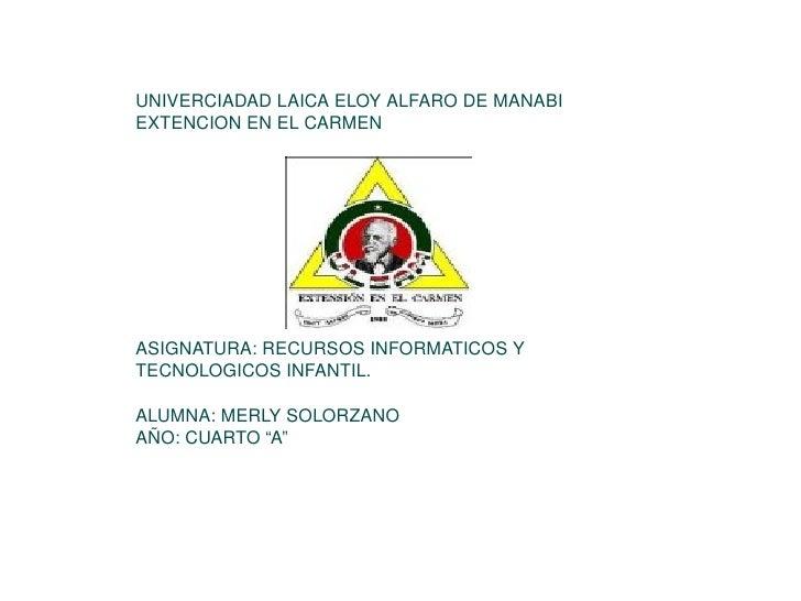 UNIVERCIADAD LAICA ELOY ALFARO DE MANABI  EXTENCION EN EL CARMEN ASIGNATURA: RECURSOS INFORMATICOS Y TECNOLOGICOS INFANTIL...