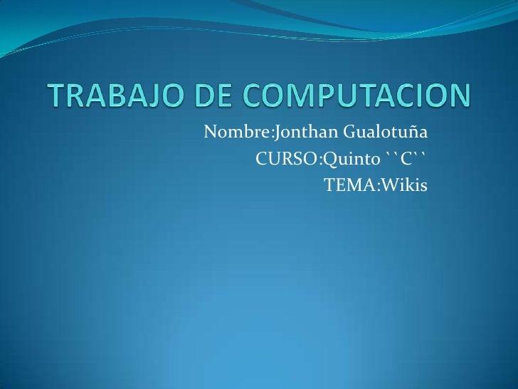 TRABAJO DE COMPUTACION  Nombre:Jonthan Gualotuña  CURSO:Quinto ``C`` TEMA:Wikis