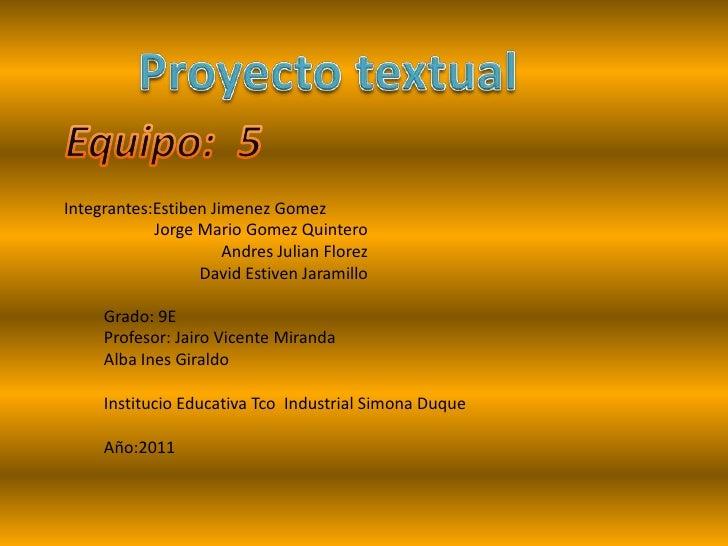 Proyecto textual<br />Equipo:  5<br />Integrantes:Estiben Jimenez Gomez<br />Jorge Mario Gomez Quintero<br />Andres Julian...