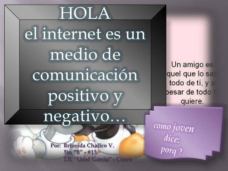 """HOLAel internet es un    medio de comunicación    positivo y   negativo…   Por: Brizeida Challco V.        5to """"B"""" - #13  ..."""