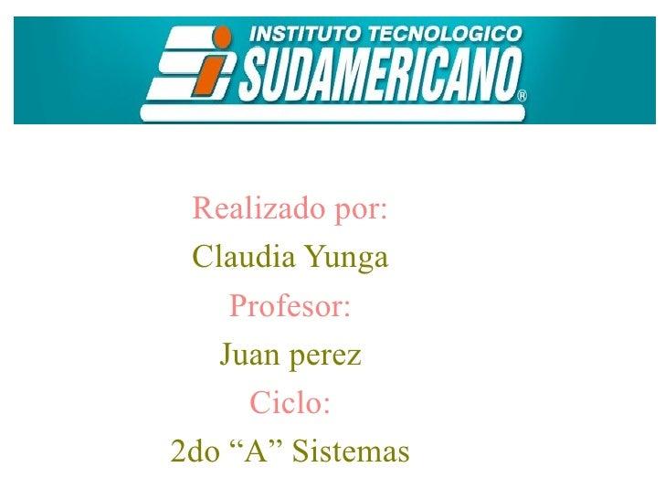 """Realizado por: Claudia Yunga    Profesor:   Juan perez     Ciclo:2do """"A"""" Sistemas"""