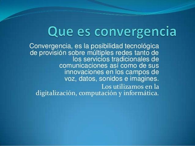Convergencia, es la posibilidad tecnológicade provisión sobre múltiples redes tanto de                los servicios tradic...