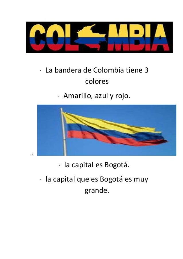 * La bandera de Colombia tiene 3 colores * Amarillo, azul y rojo. * * la capital es Bogotá. * la capital que es Bogotá es ...