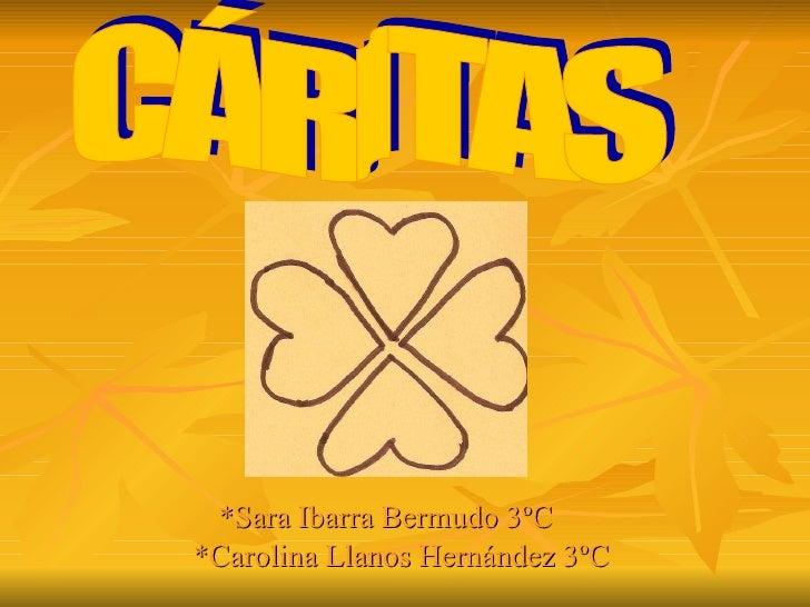 *Sara Ibarra Bermudo 3ºC  *Carolina Llanos Hernández 3ºC  CÁRITAS