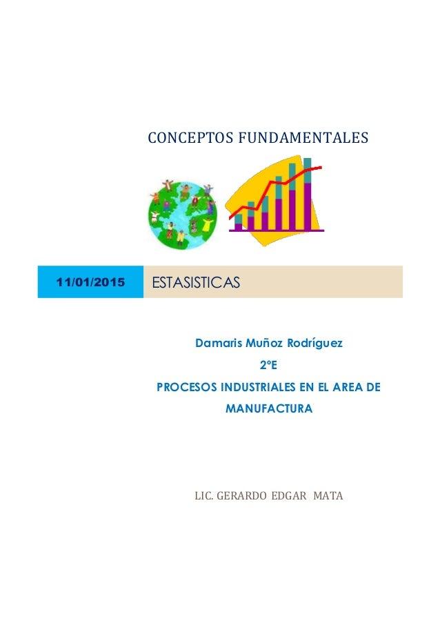 CONCEPTOS FUNDAMENTALES 11/01/2015 ESTASISTICAS Damaris Muñoz Rodríguez 2ºE PROCESOS INDUSTRIALES EN EL AREA DE MANUFACTUR...