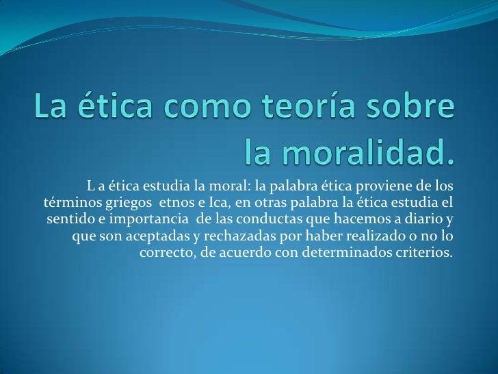 La ética como teoría sobre la moralidad.<br />L a ética estudia la moral: la palabra ética proviene de los términos griego...