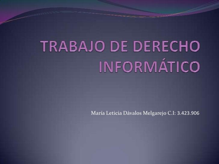 TRABAJO DE DERECHO INFORMÁTICO<br />María Leticia Dávalos Melgarejo C.I: 3.423.906<br />