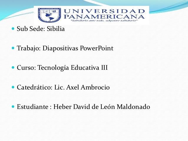  Sub Sede: Sibilia Trabajo: Diapositivas PowerPoint Curso: Tecnología Educativa III Catedrático: Lic. Axel Ambrocio E...