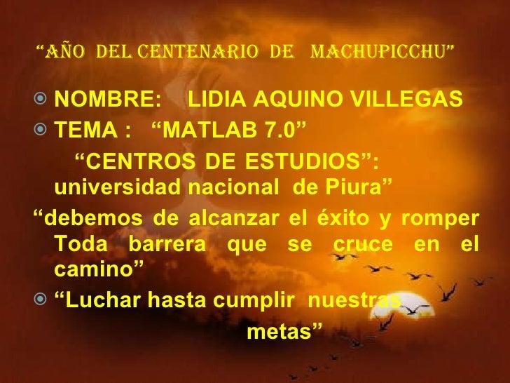 """"""" AÑO  DEL CENTENARIO  DE  MACHUPICCHU"""" <ul><li>NOMBRE:  LIDIA AQUINO VILLEGAS </li></ul><ul><li>TEMA :  """"MATLAB 7.0"""" </li..."""