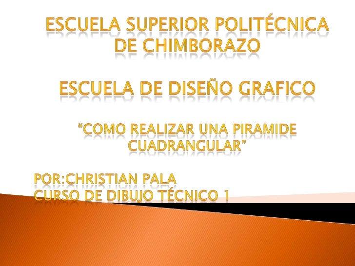 """Escuela superior politécnica de Chimborazo<br />ESCUELA DE DISEÑO GRAFICO<br />""""COMO REALIZAR UNA PIRAMIDE CUADRANGULAR""""<b..."""