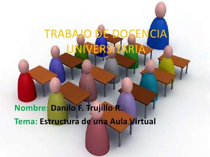 TRABAJO DE DOCENCIA          UNIVERSITARIANombre: Danilo F. Trujillo R.Tema: Estructura de una Aula Virtual
