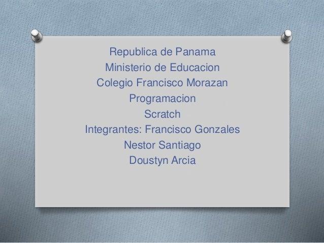 Republica de Panama Ministerio de Educacion Colegio Francisco Morazan Programacion Scratch Integrantes: Francisco Gonzales...
