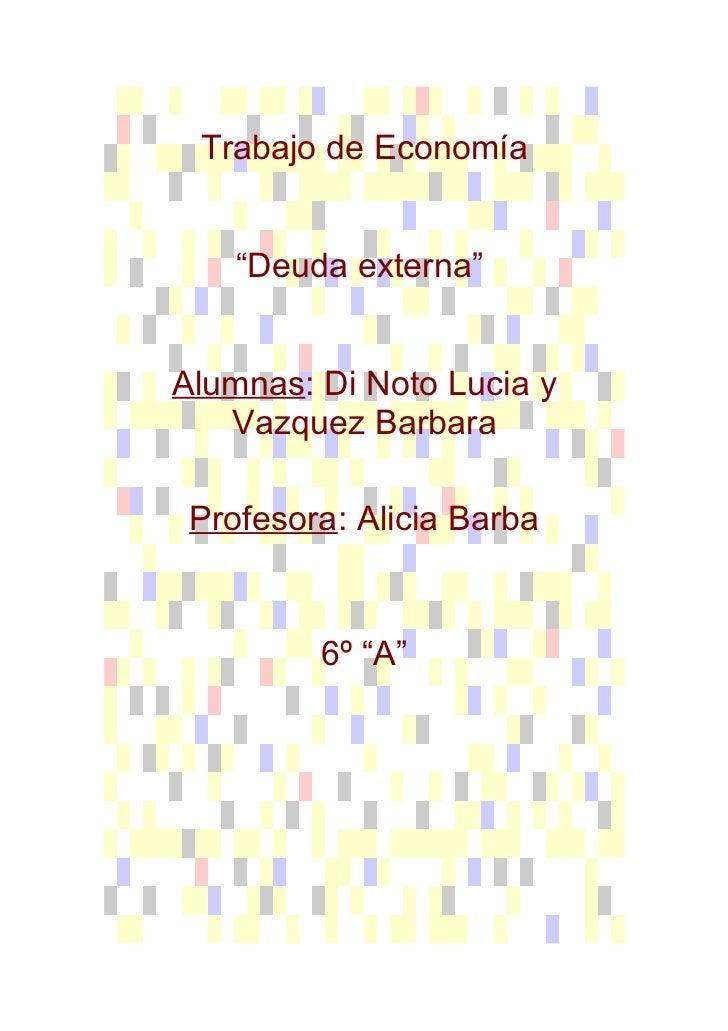 """Trabajo de Economía    """"Deuda externa""""Alumnas: Di Noto Lucia y   Vazquez Barbara Profesora: Alicia Barba         6º """"A"""""""