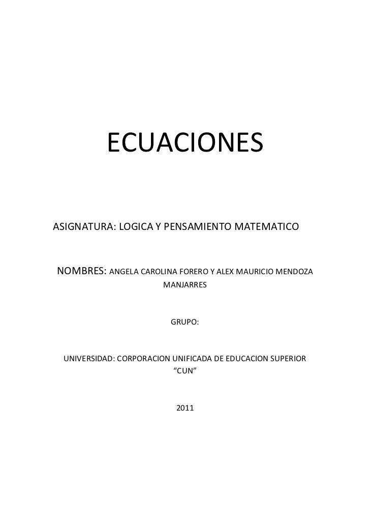 ECUACIONES<br />ASIGNATURA: LOGICA Y PENSAMIENTO MATEMATICO<br />NOMBRES: ANGELA CAROLINA FORERO Y ALEX MAURICIO MENDOZA M...