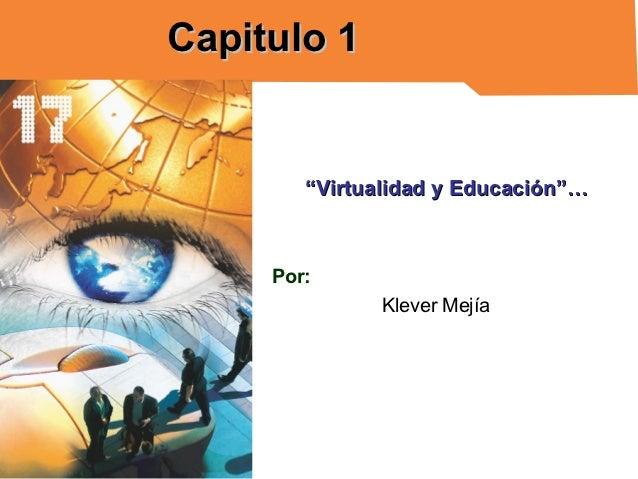 """Capitulo 1        """"Virtualidad y Educación""""…     Por:               Klever Mejía"""