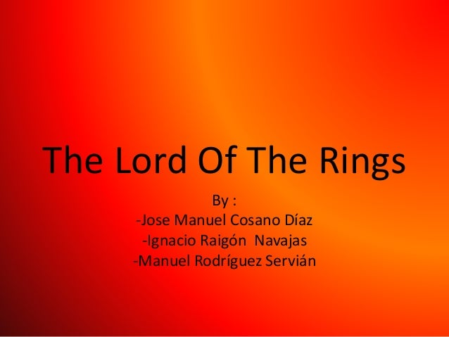 The Lord Of The Rings By : -Jose Manuel Cosano Díaz -Ignacio Raigón Navajas -Manuel Rodríguez Servián