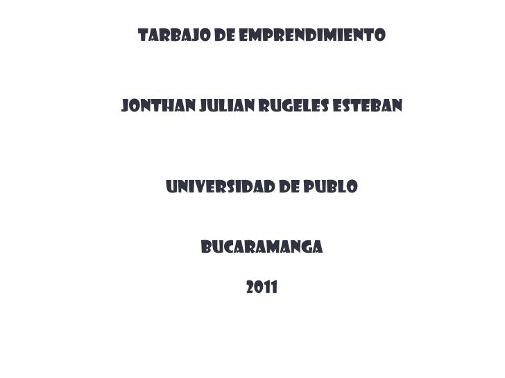 TARBAJO DE EMPRENDIMIENTOJONTHAN JULIAN RUGELES ESTEBAN    UNIVERSIDAD DE PUBLO        BUCARAMANGA             2011
