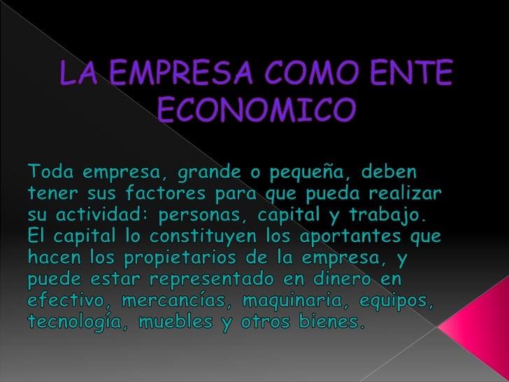 LA EMPRESA COMO ENTE ECONOMICO<br />Toda empresa, grande o pequeña, deben tener sus factores para que pueda realizar su ac...