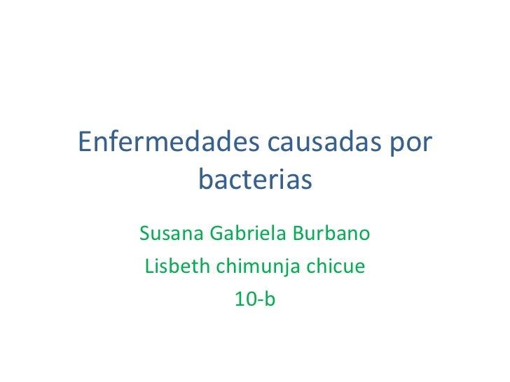 Enfermedades causadas por bacterias<br />Susana Gabriela Burbano<br />Lisbeth chimunja chicue<br />10-b<br />