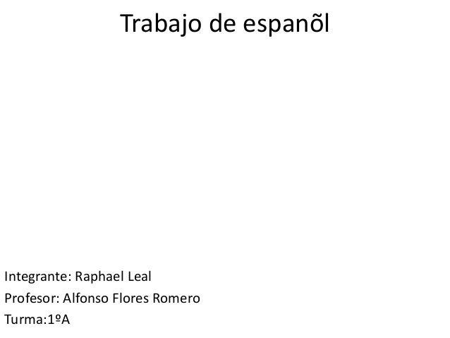 Trabajo de espanõlIntegrante: Raphael LealProfesor: Alfonso Flores RomeroTurma:1ºA