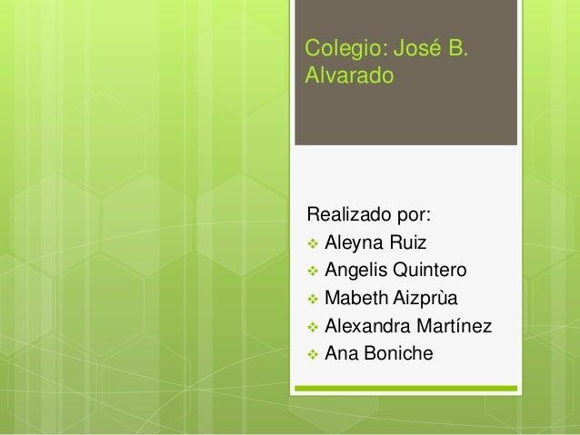 Colegio: José B. Alvarado  Realizado por:  Aleyna Ruiz  Angelis Quintero  Mabeth Aizprùa  Alexandra Martínez  Ana Bon...