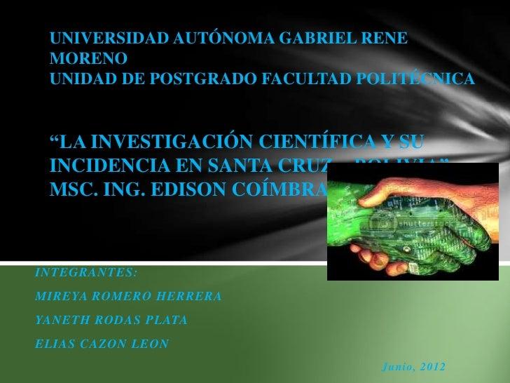 """UNIVERSIDAD AUTÓNOMA GABRIEL RENE MORENO UNIDAD DE POSTGRADO FACULTAD POLITÉCNICA """"LA INVESTIGACIÓN CIENTÍFICA Y SU INCIDE..."""