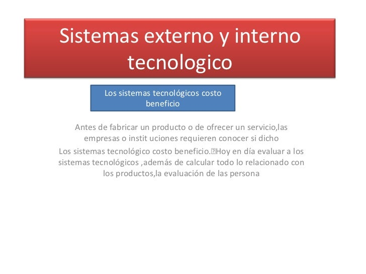 Sistemas externo y interno       tecnologico            Los sistemas tecnológicos costo                       beneficio   ...