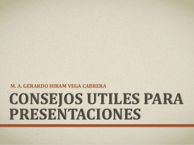 CONSEJOS UTILES PARA PRESENTACIONES M. A. GERARDO HIRAM VEGA CABRERA