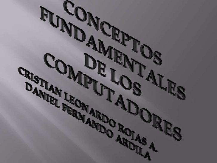 CONCEPTOS<br />FUNDAMENTALES DE LOS COMPUTADORES<br />CRISTIAN LEONARDO ROJAS A.<br />DANIEL FERNANDO ARDILA<br />